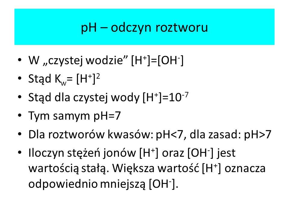 """pH – odczyn roztworu W """"czystej wodzie [H+]=[OH-] Stąd Kw= [H+]2"""